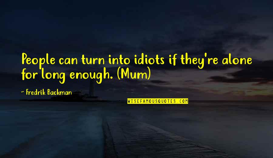 Loving Your Ex Again Quotes By Fredrik Backman: People can turn into idiots if they're alone