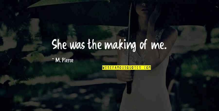 Loving Your Ex Again Quotes By M. Pierce: She was the making of me.