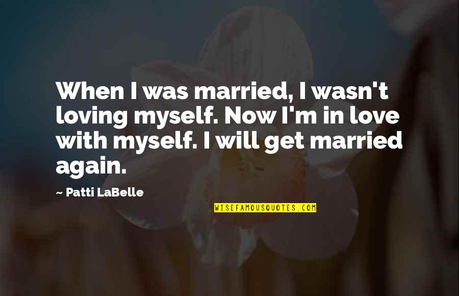 Loving Your Ex Again Quotes By Patti LaBelle: When I was married, I wasn't loving myself.