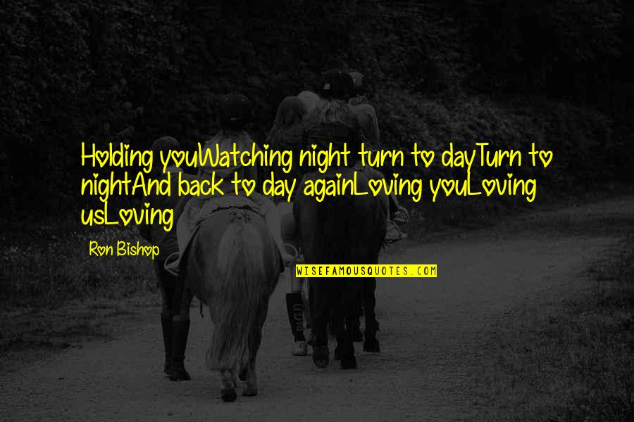 Loving Your Ex Again Quotes By Ron Bishop: Holding youWatching night turn to dayTurn to nightAnd