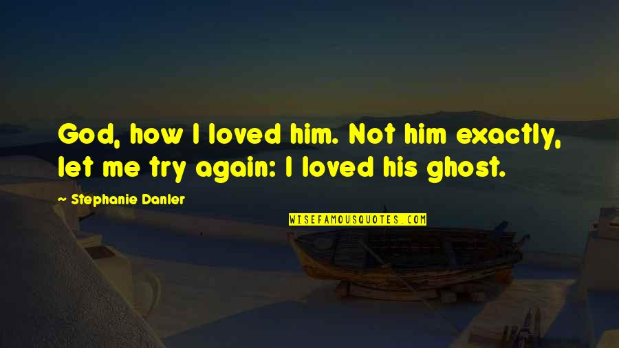 Loving Your Ex Again Quotes By Stephanie Danler: God, how I loved him. Not him exactly,