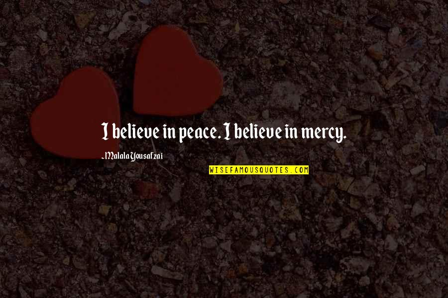 Loving Yourself And Self Confidence Quotes By Malala Yousafzai: I believe in peace. I believe in mercy.