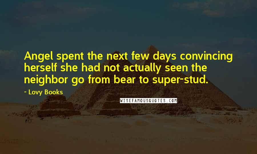 Lovy Books quotes: Angel spent the next few days convincing herself she had not actually seen the neighbor go from bear to super-stud.