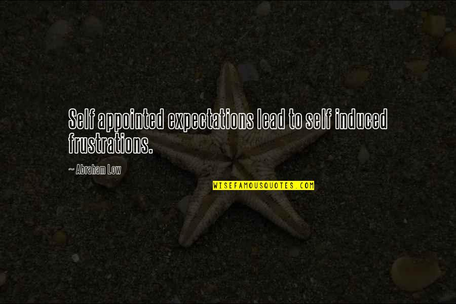 Low Self Quotes By Abraham Low: Self appointed expectations lead to self induced frustrations.