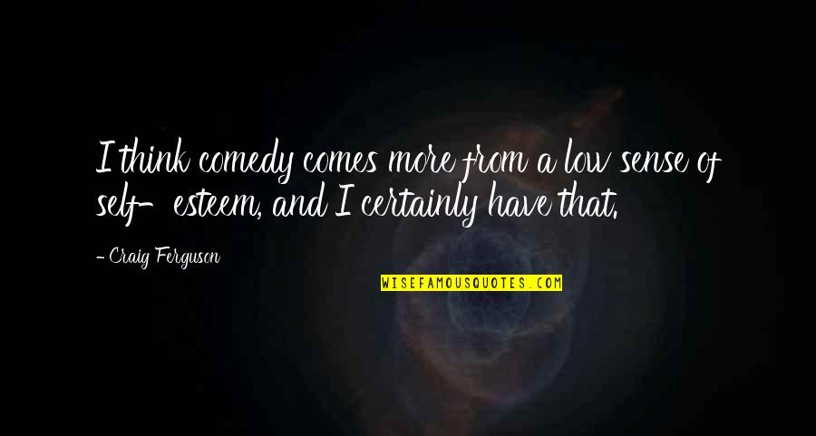 Low Self Quotes By Craig Ferguson: I think comedy comes more from a low