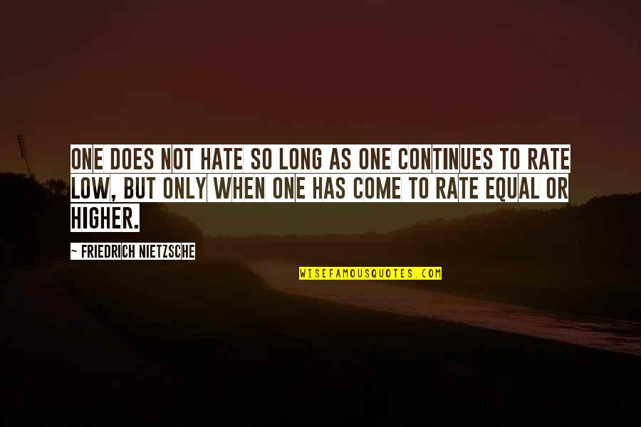 Low Self Quotes By Friedrich Nietzsche: One does not hate so long as one