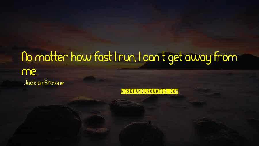Low Self Quotes By Jackson Browne: No matter how fast I run, I can't