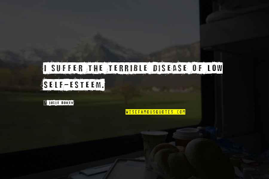 Low Self Quotes By Julie Bowen: I suffer the terrible disease of low self-esteem.