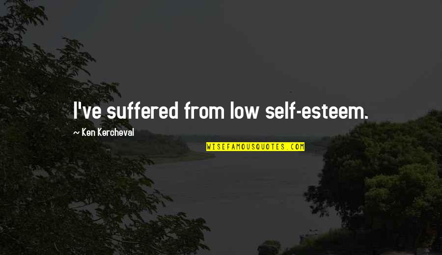 Low Self Quotes By Ken Kercheval: I've suffered from low self-esteem.