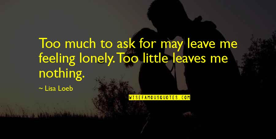 Low Self Quotes By Lisa Loeb: Too much to ask for may leave me