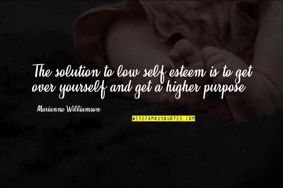 Low Self Quotes By Marianne Williamson: The solution to low self-esteem is to get