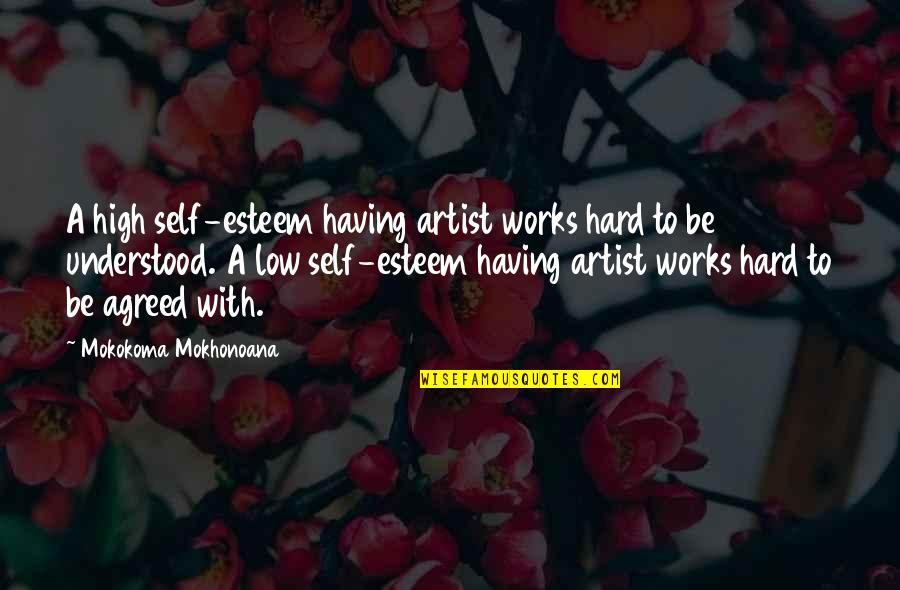 Low Self Quotes By Mokokoma Mokhonoana: A high self-esteem having artist works hard to