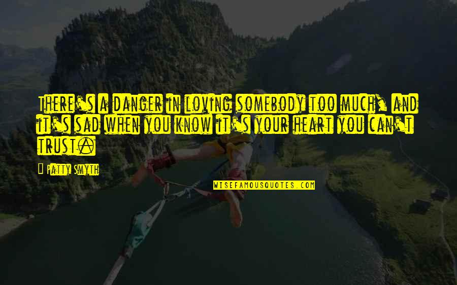 Low Self Quotes By Patty Smyth: There's a danger in loving somebody too much,