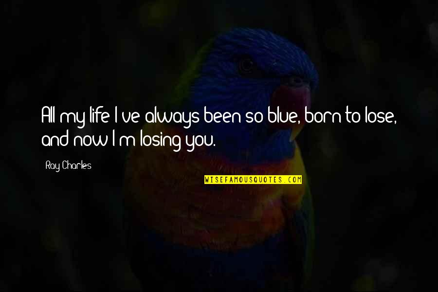 Low Self Quotes By Ray Charles: All my life I've always been so blue,