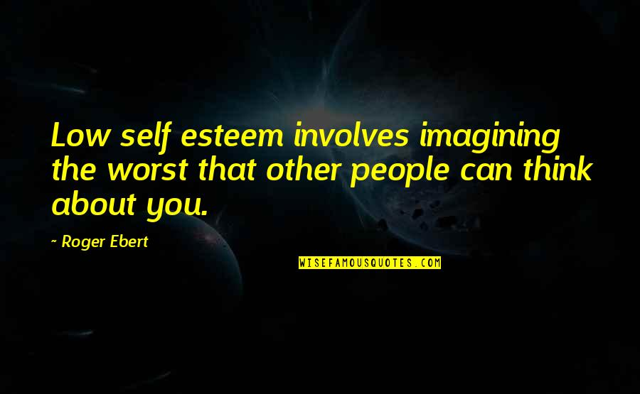 Low Self Quotes By Roger Ebert: Low self esteem involves imagining the worst that