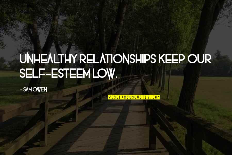 Low Self Quotes By Sam Owen: Unhealthy relationships keep our self-esteem low.