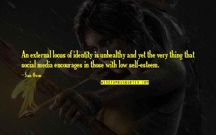 Low Self Quotes By Sam Owen: An external locus of identity is unhealthy and