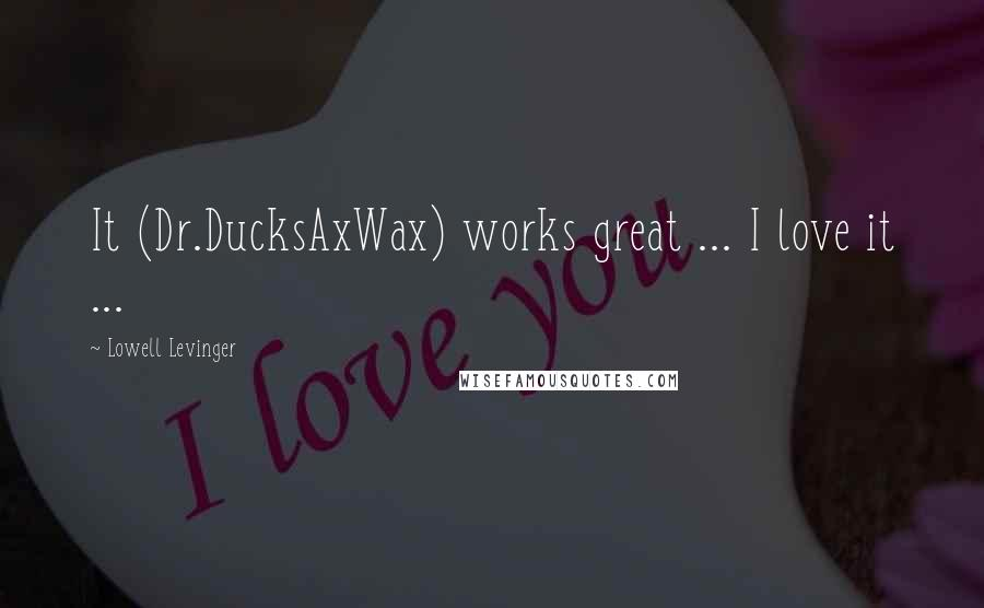 Lowell Levinger quotes: It (Dr.DucksAxWax) works great ... I love it ...