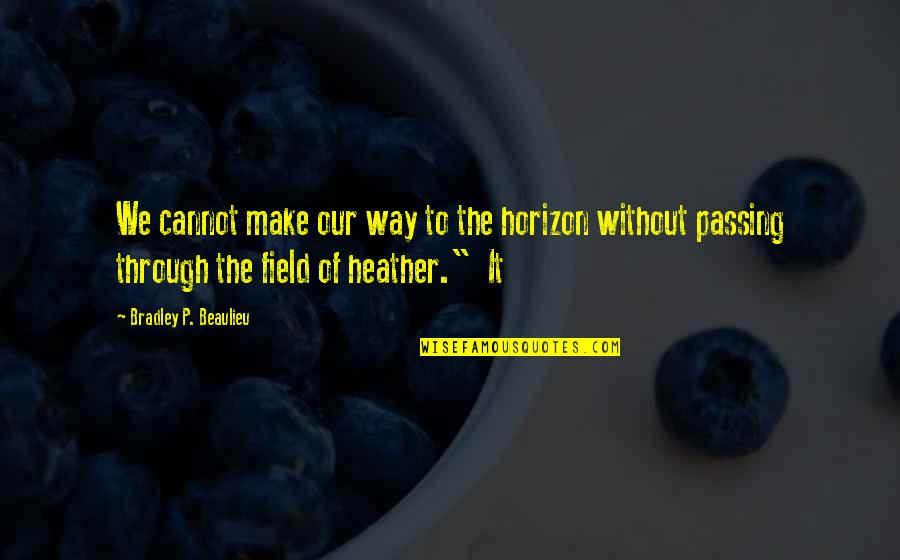 Lowell Mill Quotes By Bradley P. Beaulieu: We cannot make our way to the horizon