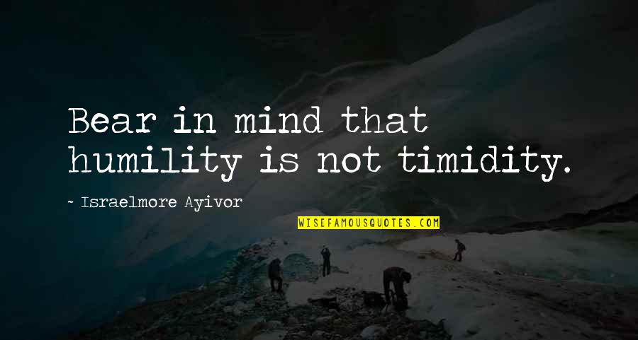 Lowell Mill Quotes By Israelmore Ayivor: Bear in mind that humility is not timidity.