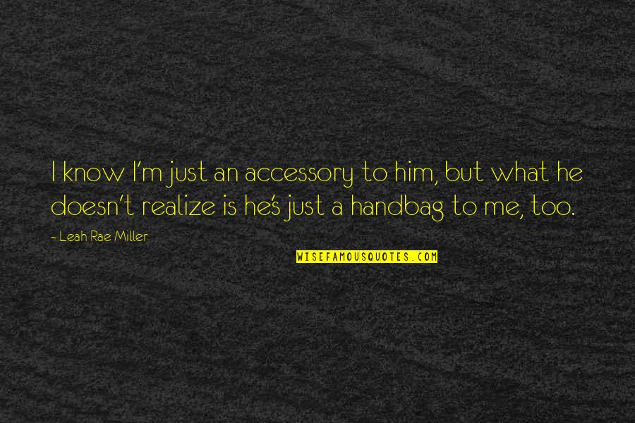 Lowell Mill Quotes By Leah Rae Miller: I know I'm just an accessory to him,