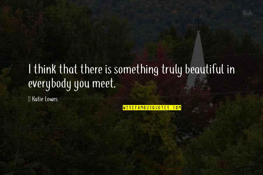 Lowes Quotes By Katie Lowes: I think that there is something truly beautiful