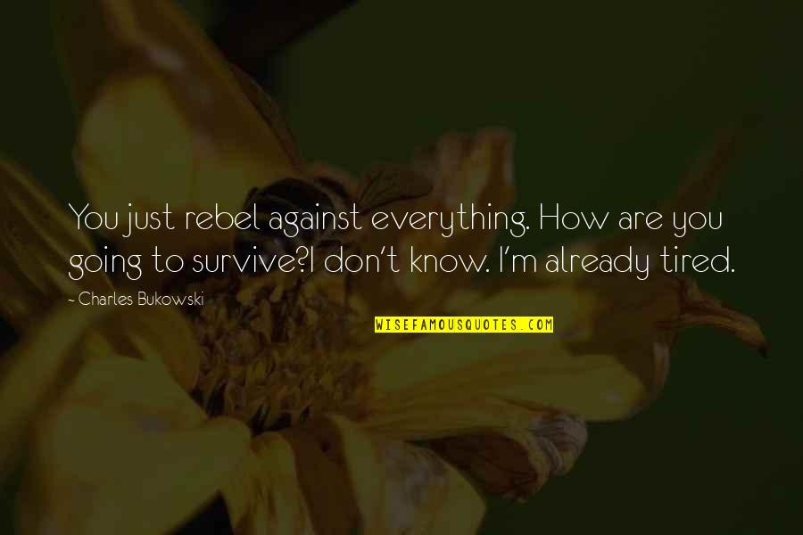 Lowest Of Lows Quotes By Charles Bukowski: You just rebel against everything. How are you