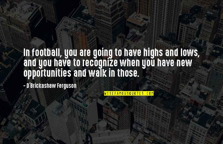 Lows And Highs Quotes By D'Brickashaw Ferguson: In football, you are going to have highs