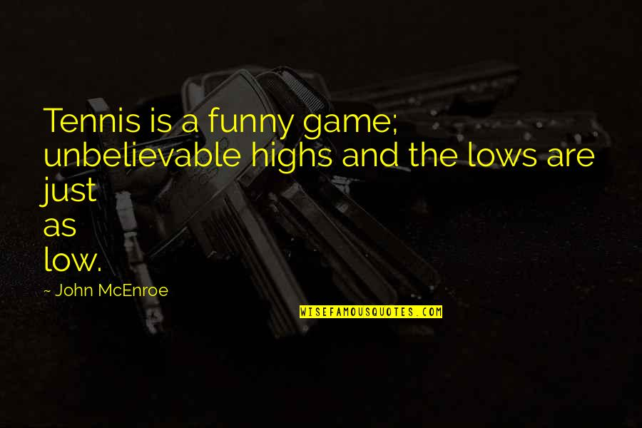 Lows And Highs Quotes By John McEnroe: Tennis is a funny game; unbelievable highs and