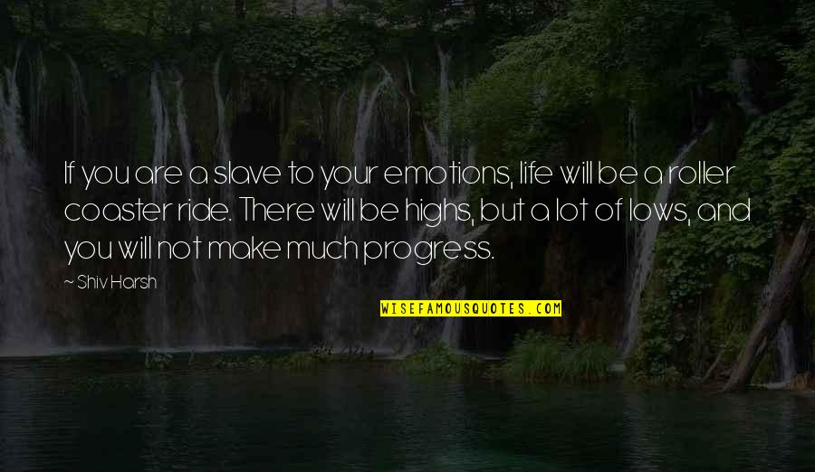 Lows And Highs Quotes By Shiv Harsh: If you are a slave to your emotions,