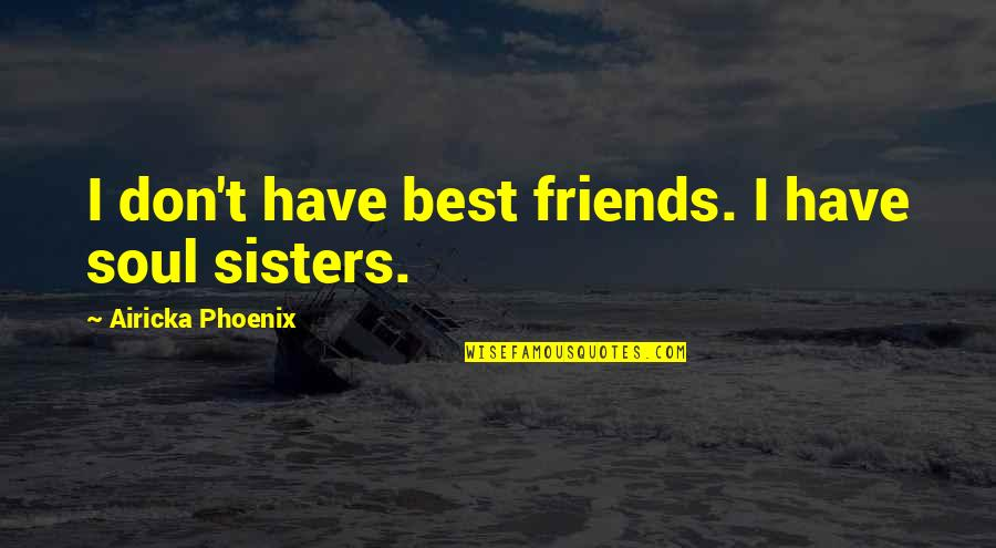 Loyal Best Friends Quotes By Airicka Phoenix: I don't have best friends. I have soul