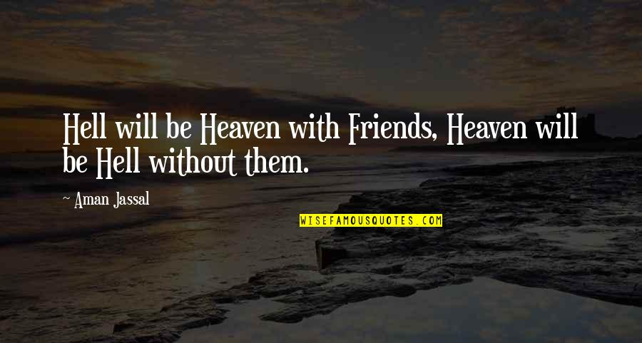 Loyal Best Friends Quotes By Aman Jassal: Hell will be Heaven with Friends, Heaven will