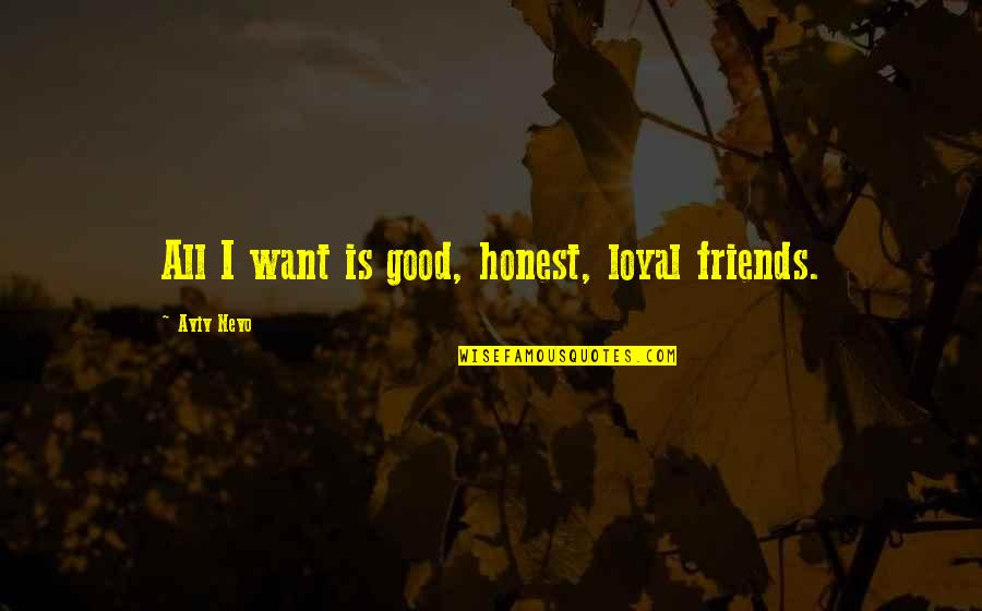 Loyal Best Friends Quotes By Aviv Nevo: All I want is good, honest, loyal friends.