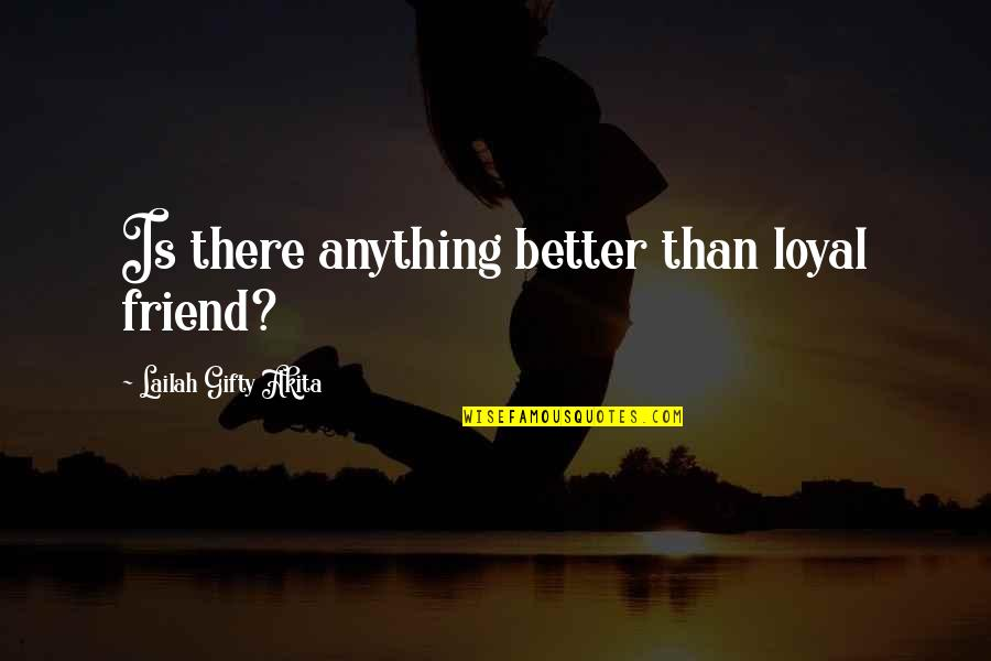 Loyal Best Friends Quotes By Lailah Gifty Akita: Is there anything better than loyal friend?