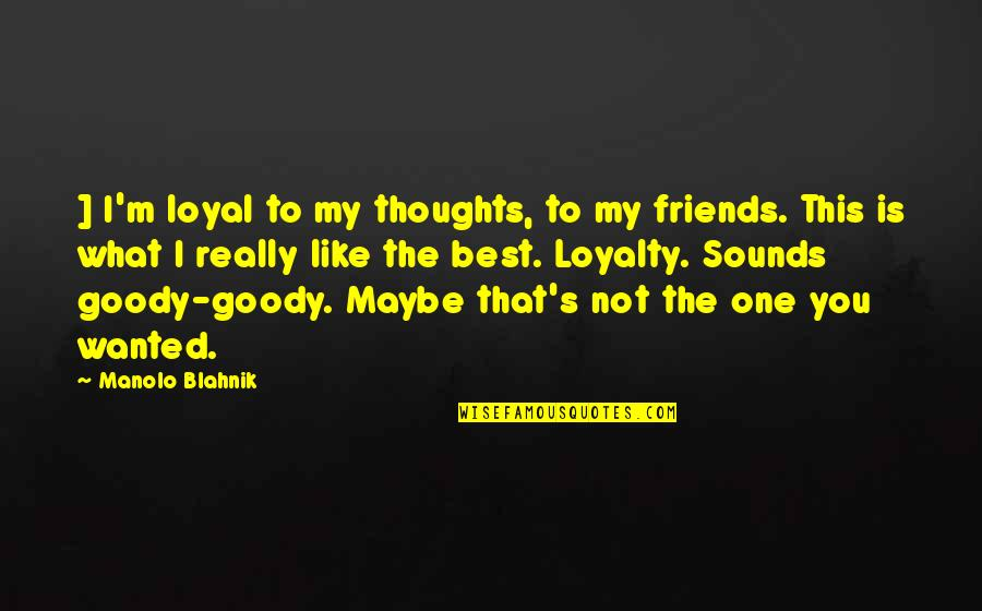 Loyal Best Friends Quotes By Manolo Blahnik: ] I'm loyal to my thoughts, to my