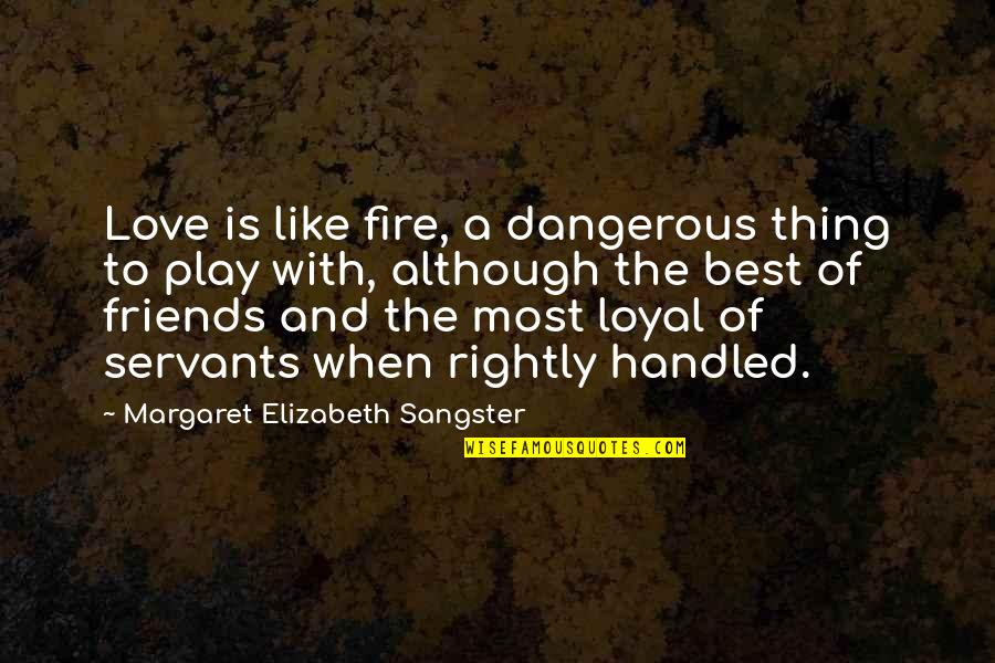 Loyal Best Friends Quotes By Margaret Elizabeth Sangster: Love is like fire, a dangerous thing to