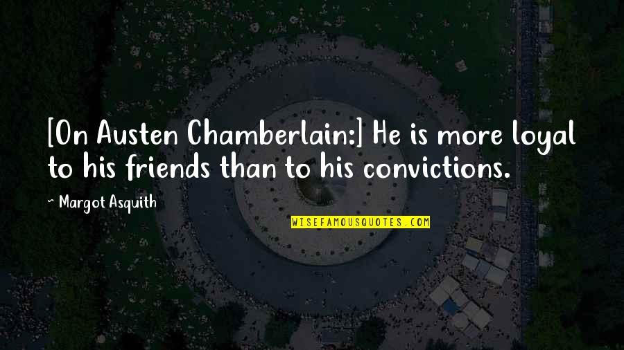Loyal Best Friends Quotes By Margot Asquith: [On Austen Chamberlain:] He is more loyal to