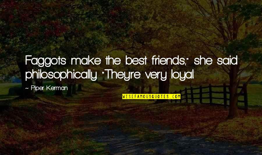 "Loyal Best Friends Quotes By Piper Kerman: Faggots make the best friends,"" she said philosophically."