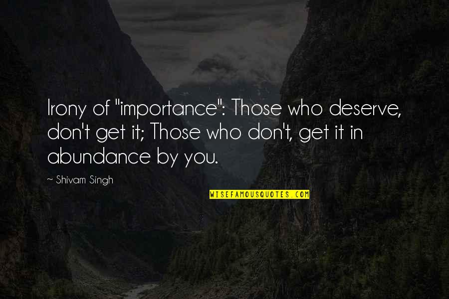 "Loyal Best Friends Quotes By Shivam Singh: Irony of ""importance"": Those who deserve, don't get"