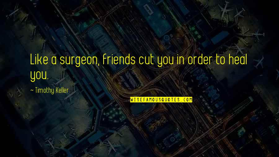 Loyal Best Friends Quotes By Timothy Keller: Like a surgeon, friends cut you in order