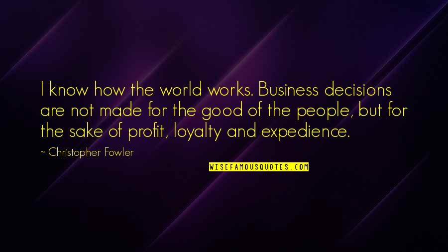 Loyalty And Business Quotes By Christopher Fowler: I know how the world works. Business decisions