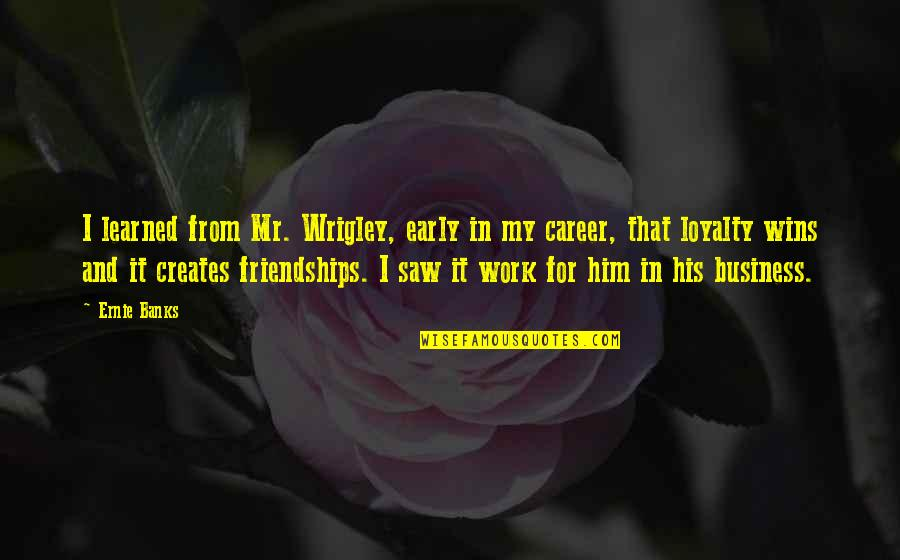 Loyalty And Business Quotes By Ernie Banks: I learned from Mr. Wrigley, early in my