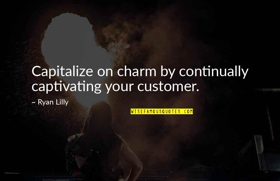 Loyalty And Business Quotes By Ryan Lilly: Capitalize on charm by continually captivating your customer.