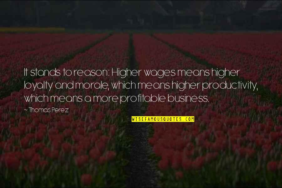 Loyalty And Business Quotes By Thomas Perez: It stands to reason: Higher wages means higher
