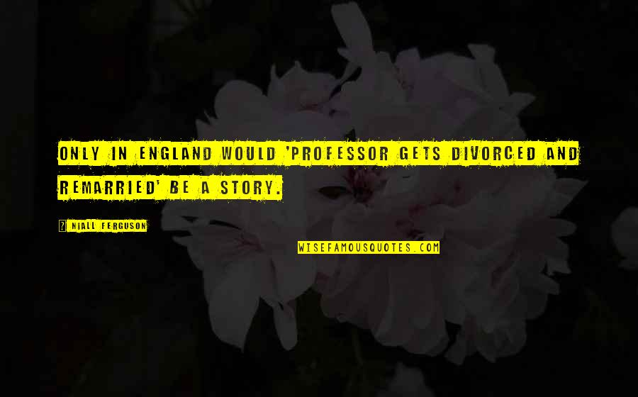 Loyalty In Beowulf Quotes By Niall Ferguson: Only in England would 'professor gets divorced and