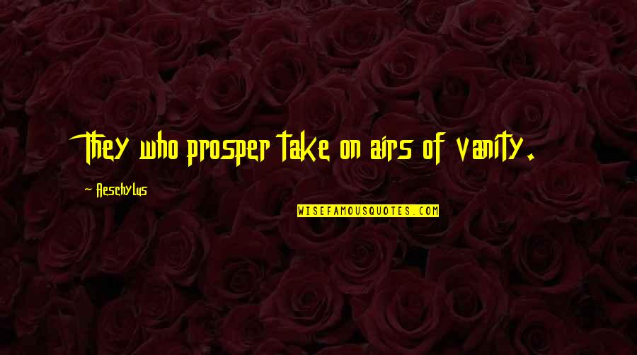 Loyalty Relationships Quotes By Aeschylus: They who prosper take on airs of vanity.