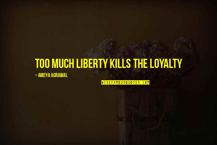 Loyalty Relationships Quotes By Ameya Agrawal: Too much liberty kills the loyalty