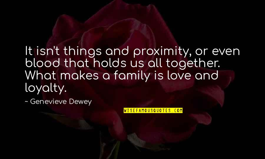 Loyalty Relationships Quotes By Genevieve Dewey: It isn't things and proximity, or even blood
