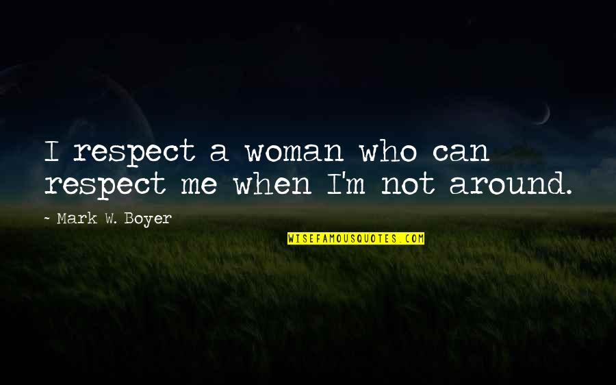 Loyalty Relationships Quotes By Mark W. Boyer: I respect a woman who can respect me