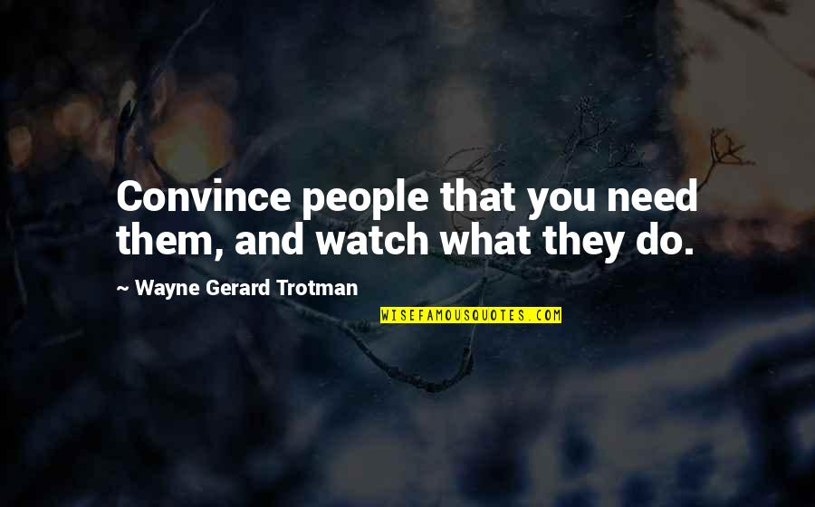 Loyalty Relationships Quotes By Wayne Gerard Trotman: Convince people that you need them, and watch